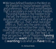 """We have defined freedom in the West as the freedom to choose between options and preferences. That's not primal freedom. That's a secondary or even tertiary freedom. The primal freedom is the freedom to be the self, the freedom to live in the truth despite all circumstances. That's what great religion offers us. That's what real prayer offers us. That's why the saints could be imprisoned and not lose their souls. ..."" — Father Richard Rohr"