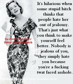 This is so true. I Never have been and I Never will be jealous of you or anyone else. You are just a ugly ass bitch who thinks people are jealous of you.You are really fucking pathetic. Bitch Quotes, Me Quotes, Qoutes, Funny Quotes, Jealousy Quotes, Funny Memes, Truth Quotes, Sarcastic Quotes, Look At You