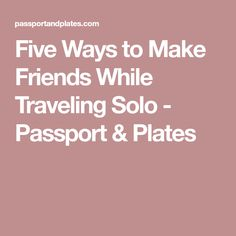 Five Ways to Make Friends While Traveling Solo - Passport & Plates