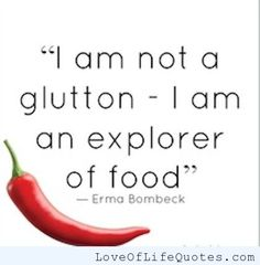 Erma Bombeck - I am not a glutton. I am an explorer of food. - http://www.loveoflifequotes.com/funny/erma-bombeck-i-am-not-a-glutton-i-am-an-explorer-of-food/