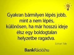 Gyakran bármilyen lépés jobb, mint a nem lépés, különösen, ha már hosszú ideje élsz egy boldogtalan helyzetbe ragadva. - Eckhart Tolle, www.bankracio.hu idézet