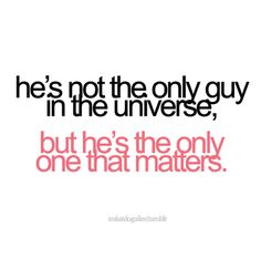 He's the only one who matters in my life....