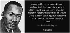 """""""... either to react with bitterness or seek to transform the suffering into a creative force.""""  Martin Luther King Jr."""