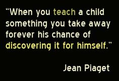 """""""When you teach a child something  you take away forever his chance of discovering it for himself."""" ~Jean Piaget  People of all ages should have the freedom to discover things for themselves."""