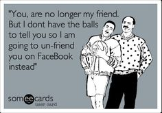 I didn't need balls of any size ..... The person I unfriended only met me once! Lol.