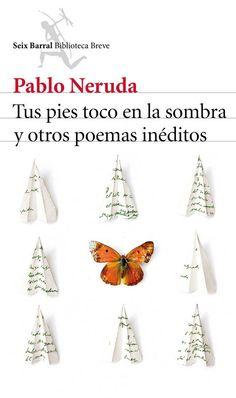 Tus pies toco en la sombra y otros poemas inéditos / Pablo Neruda ; edición, introducción y notas de Darío Oses ; prólogo de Pere Gimferrer.-- 3ª ed.-- Barcelona : Seix Barral, 2015.