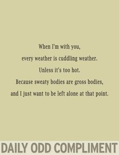 when i'm with you, every weather is cuddling weather. unless it's hot. because sweaty bodies are gross bodies, and i just want to be left alone at that point.