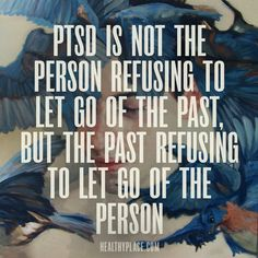 Quote on PTSD: PTSD is not the person refusing to let go of the past, but the past refusing to let go of the person. www.HealthyPlace.com
