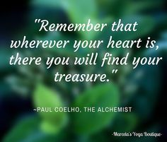"""Remember that wherever your heart is there you will find your treasure."" Paul Coelho The Alchemist. We had such a nice discussion at our Book Club this afternoon about the book The Alchemist. This was one of our favorite quotes in the book.   Such a wonderful book - highly recommend it!  Join us next month for our Inspirational Book Club - it is free. We like to select books that will enrich our lives.   #marcelasyogaboutique #bookclub #oldtownalexandria #inspiration #thealchemist…"