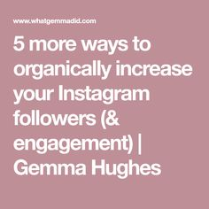 5 more ways to organically increase your Instagram followers (& engagement) | Gemma Hughes