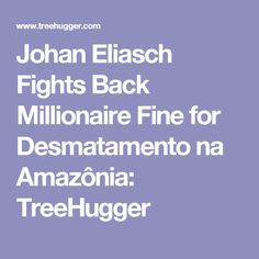 Johan Eliasch Fights Back Millionaire Fine for Desmatamento na Amazônia: TreeHugger