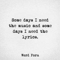Some days I need the music and some days I need the lyrics.