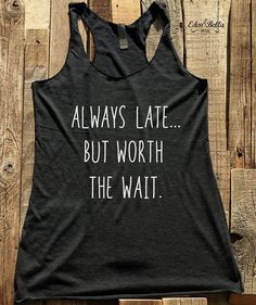 Always Late..But Worth The Wait shirt - Funny tshirt - Humor gift funny tank racerback tri-blend - design 02