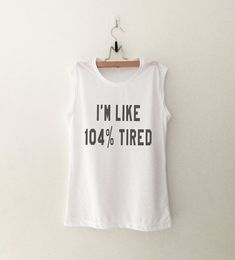 I'm like 104% tired • Clothes Outift for woman • teens • dates • stylish • casual • fall • spring • winter • classic • fun • cute • summer • parties • sparkle• cool • awesome • fashion • hipster • tumblr • school • facebook • sassy • muscle tank • style  • workout • gym • fitness • crossfit • training • swag • dope Learn More at: http://pressurewashersconnect.com/