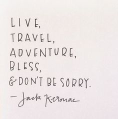 Live, travel, adventure, bless, and don't be sorry. -Jack Keroac