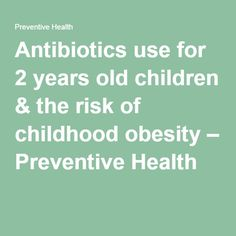 Antibiotics use for 2 years old children & the risk of childhood obesity – Preventive Health