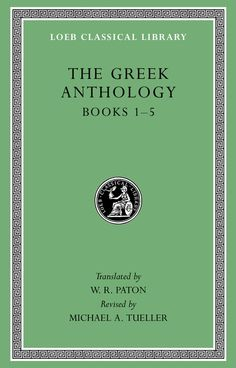 The Greek Anthology, Volume I: Book 1: Christian Epigrams. Book 2: Description of the Statues in the Gymnasium of Zeuxippus. Book 3: Epigrams in the Temple of Apollonis at Cyzicus. Book 4: Prefaces to Various Anthologies. Book 5: Erotic Epigrams   Translated by W. R. Paton, Revised by Michael A. Tueller   Published October 20th, 2014
