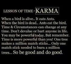 Lessons of time - Karma When a bird is alive.. It eats ants. When the bird is dead.. The ants eat the bird. Time & Circumstances can change at any moment. Don't devalue or hurt anyone in life. You may be powerful today. But remember. Time is more powerful than you! One tree makes a million match sticks... Only one match stick is needed to burn a million trees... So be good and do good.