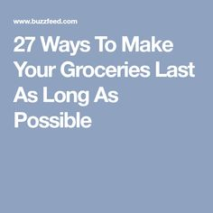27 Ways To Make Your Groceries Last As Long As Possible