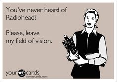 You've never heard of Radiohead? Please, leave my field of vision.