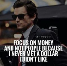 Focus on money and not people because I never met a dollar I didn't like and money speaks only one language: If you save me today I will save you tomorrow.