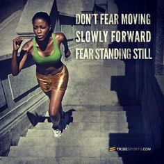 Don't fear moving slowly forward...fear standing still.