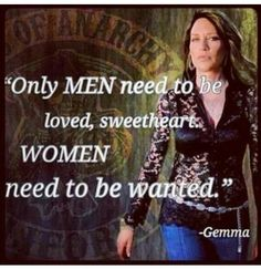 Words is wisdom, only men need to be loved, sweetheart.  Women need to be wanted.  Gemma