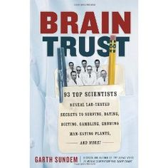 Brain Trust: 93 Top Scientists Reveal Lab-Tested Secrets to Surfing, Dating, Dieting, Gambling, Growing Man-Eating Plants, and More! (Paperback) http://www.amazon.com/dp/0307886131/?tag=wwwmoynulinfo-20 0307886131