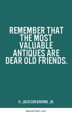 Finding Old Friend Quotes....Share the memories, or getting connected to old friends from High School makes you to see how far you've come along the way. | the most valuable antique is an old friend Quotes
