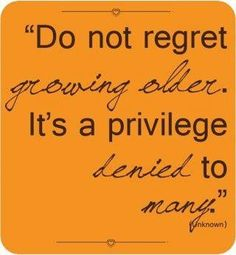 Do not regret growing older.  It is a privilege denied to many.      We thought this was very profound... and a great way to look at things. Have a great day.  http://www.connallymmc.org/
