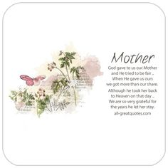 God gave to us our Mother, and He tried to be fair, When He gave us ours, we got more than our share. Although he took her back, to Heaven on that day. We are so very grateful for, the years he let her stay. | all-greatquotes.com #Grief #Poem #Mother