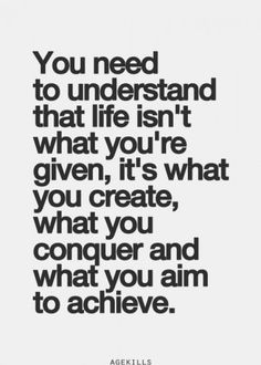 You need to understand that life isn't what you're given. It's what you create, conquer and aim to achieve.