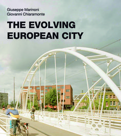 The Evolving European City, By Giuseppe Marinoni and Giovanni Chiaramonte -- A breathtaking visual and interpretive journey through the most successful contemporary examples of urban planning in Europe's great cities.
