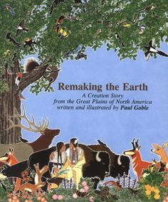 Remaking The Earth by Paul Goble -- A Creation Story from the Great Plains of North America