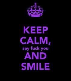 KEEP CALM, say fuck you AND SMILE (You must show how classless you really are!)