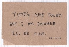 Times are tough but i am tougher. I'll be fine. Ill Be Fine, Pretty Words, Wise Words, Me Quotes, Daily Quotes, Poetry Quotes, Qoutes, Psycho Quotes, Self
