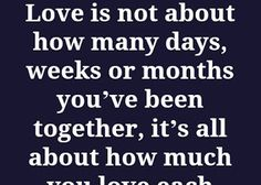 Love is not about how many days, weeks or months you've been together