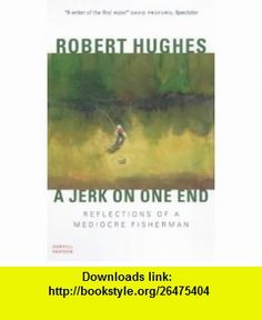 A Jerk on One End Reflections of a Mediocre Fisherman (9781860467776) Robert Hughes , ISBN-10: 1860467776  , ISBN-13: 978-1860467776 ,  , tutorials , pdf , ebook , torrent , downloads , rapidshare , filesonic , hotfile , megaupload , fileserve