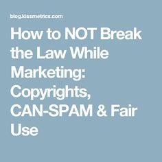 How to NOT Break the Law While Marketing: Copyrights, CAN-SPAM & Fair Use