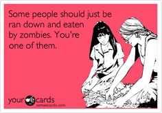 Some people should just be ran down and eaten by zombies. You're one of them.