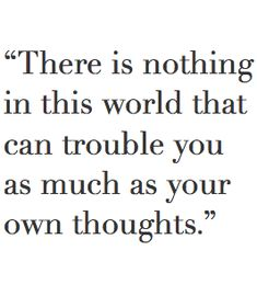 """There's nothing in this world that can trouble you as much as your own thoughts.""_"
