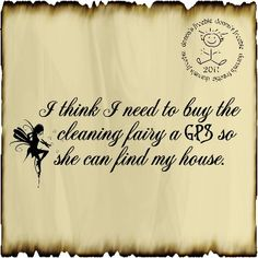 I think I need to buy the cleaning fairy a GPS so she can find my house.