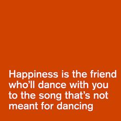 Happiness is the friend who'll dance with you to the song that's not meant for dancing.