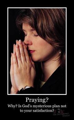 Praying? Why? Is God's mysterious plan not to your satisfaction?