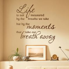 Life is not measured by the breaths we take but by the moments that take our breath away.