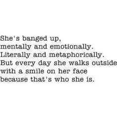 She's banged up mentally and emotionally.  Literally and metaphorically.  But every day she walks outside with a smile on her face because that's who she is.