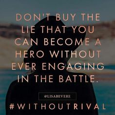Don't buy the lie that you can become a hero without ever engaging in the battle. Lisa Bevere new book Without Rival Bible Quotes, Bible Verses, Scriptures, Cool Words, Wise Words, Favorite Quotes, Best Quotes, Christ In Me, Faith Scripture