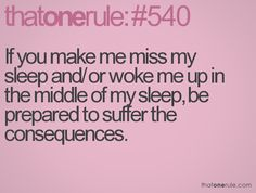 If you make me miss my sleep and/or woke me up in the middle of my sleep, be prepared to suffer the consequences.
