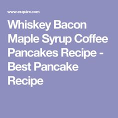 Whiskey Bacon Maple Syrup Coffee Pancakes Recipe - Best Pancake Recipe