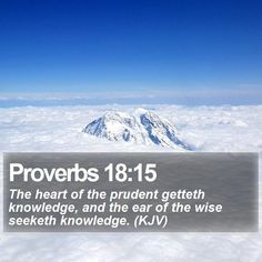 Proverbs 18:15 The heart of the prudent getteth knowledge, and the ear of the wise seeketh knowledge. (KJV)  #Words #Omega #Psalm #Beautiful #ChristCentered #WordOfGod http://www.bible-sms.com/